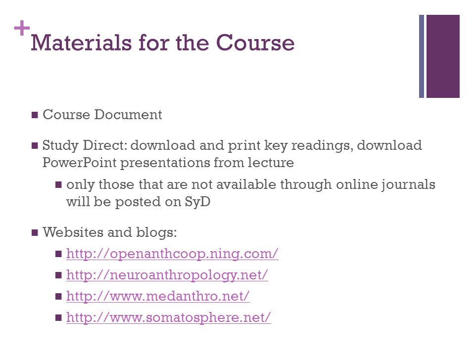 + Materials for the Course Course Document Study Direct: download and print key readings, download PowerPoint presentations from lecture only those that are not available through online journals will be posted on SyD Websites and blogs: http://openanthcoop.ning.com/ http://neuroanthropology.net/ http://www.medanthro.net/ http://www.somatosphere.net/