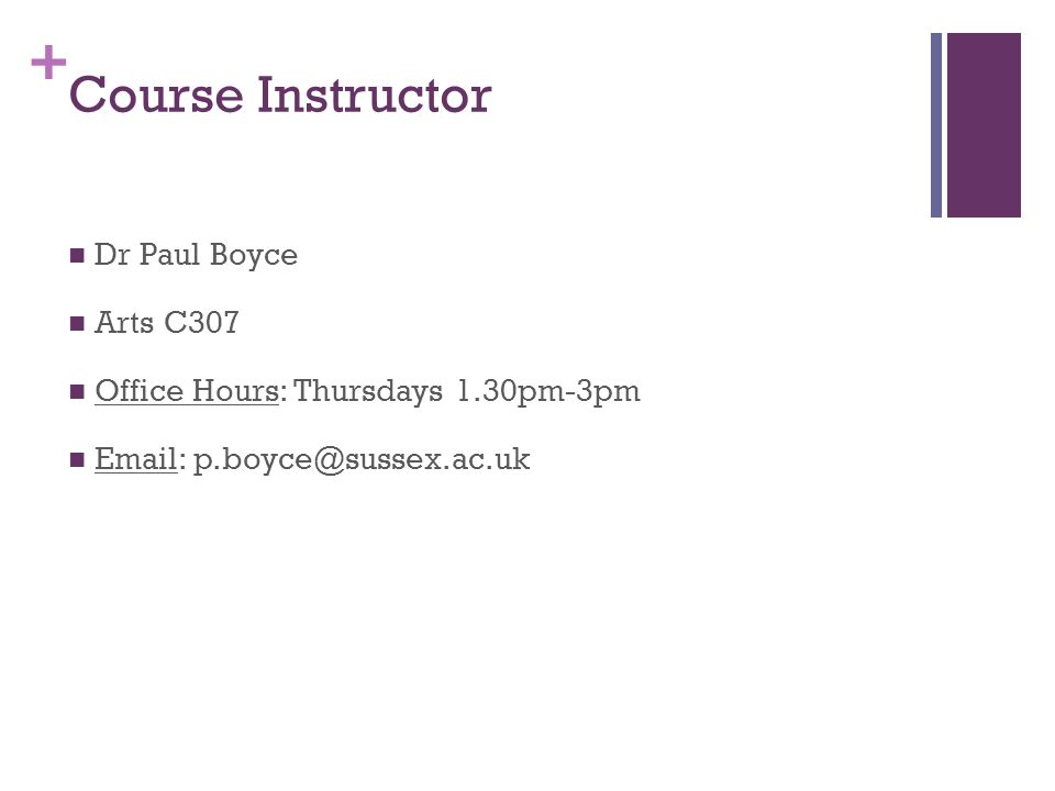 + Course Instructor Dr Paul Boyce Arts C307 Office Hours: Thursdays 1.30pm-3pm Email: p.boyce@sussex.ac.uk