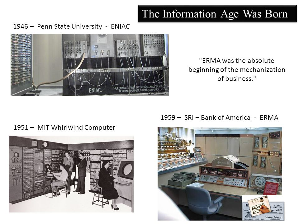 1946 – Penn State University - ENIAC 1951 – MIT Whirlwind Computer 1959 – SRI – Bank of America - ERMA The Information Age Was Born ERMA was the absolute beginning of the mechanization of business. 8