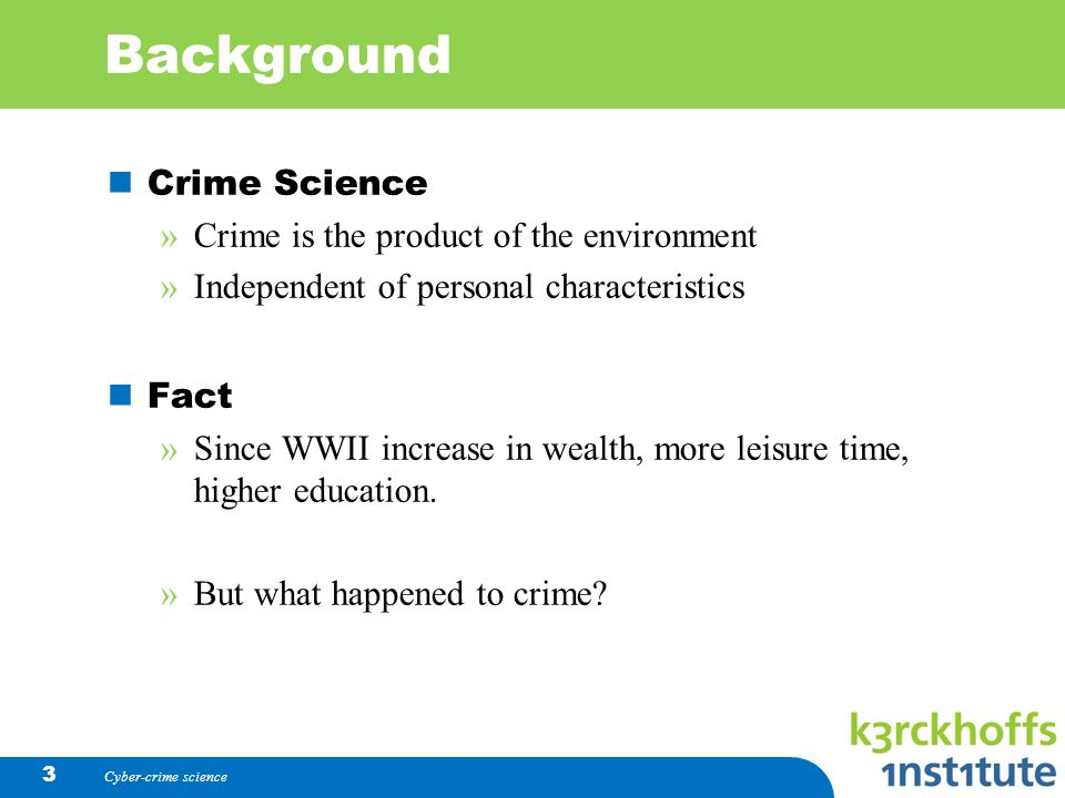 Background Crime Science »Crime is the product of the environment »Independent of personal characteristics Fact »Since WWII increase in wealth, more leisure time, higher education.