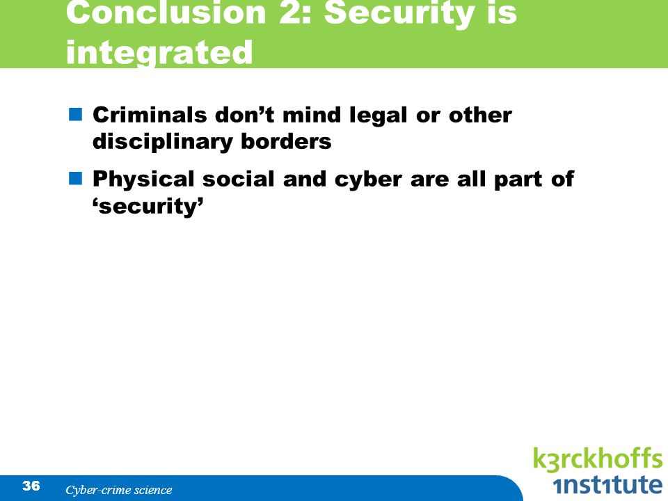 Conclusion 2: Security is integrated Criminals don't mind legal or other disciplinary borders Physical social and cyber are all part of 'security' Cyber-crime science 36
