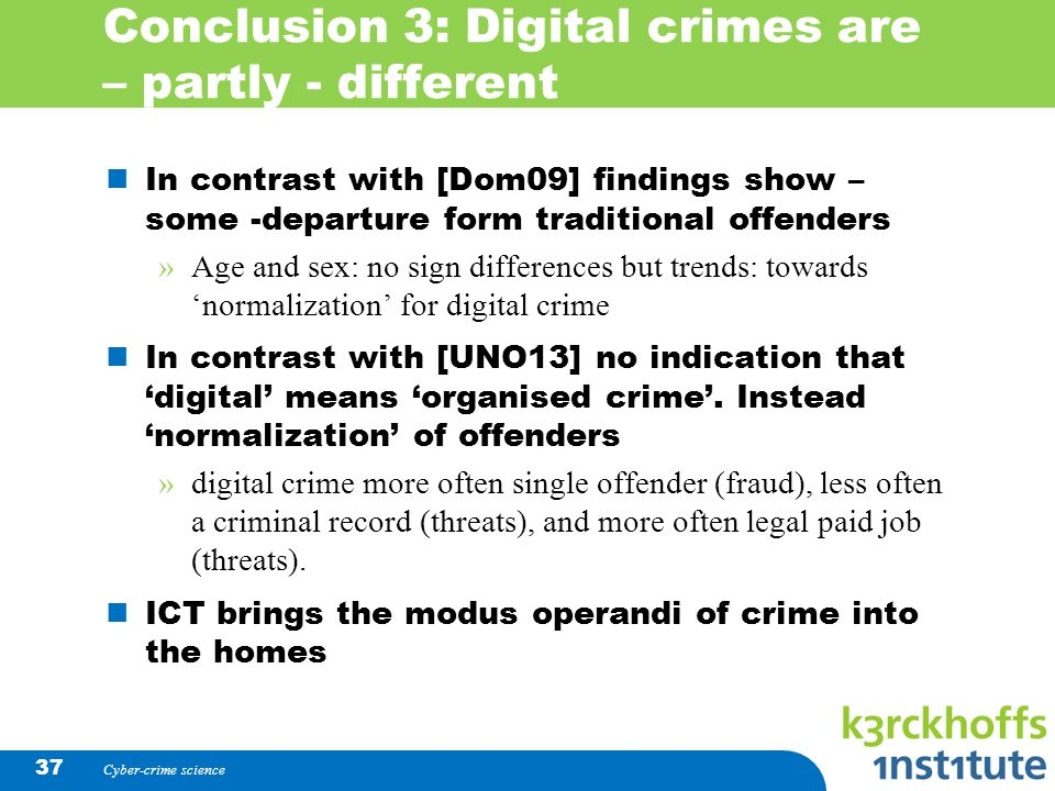 Conclusion 3: Digital crimes are – partly - different In contrast with [Dom09] findings show – some -departure form traditional offenders »Age and sex: no sign differences but trends: towards 'normalization' for digital crime In contrast with [UNO13] no indication that 'digital' means 'organised crime'.