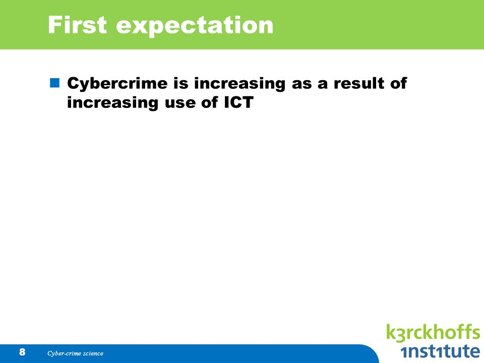 First expectation Cybercrime is increasing as a result of increasing use of ICT Cyber-crime science 8