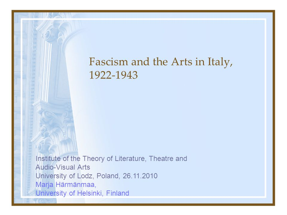 Fascism and the Arts in Italy, 1922-1943 Institute of the Theory of Literature, Theatre and Audio-Visual Arts University of Lodz, Poland, 26.11.2010 M