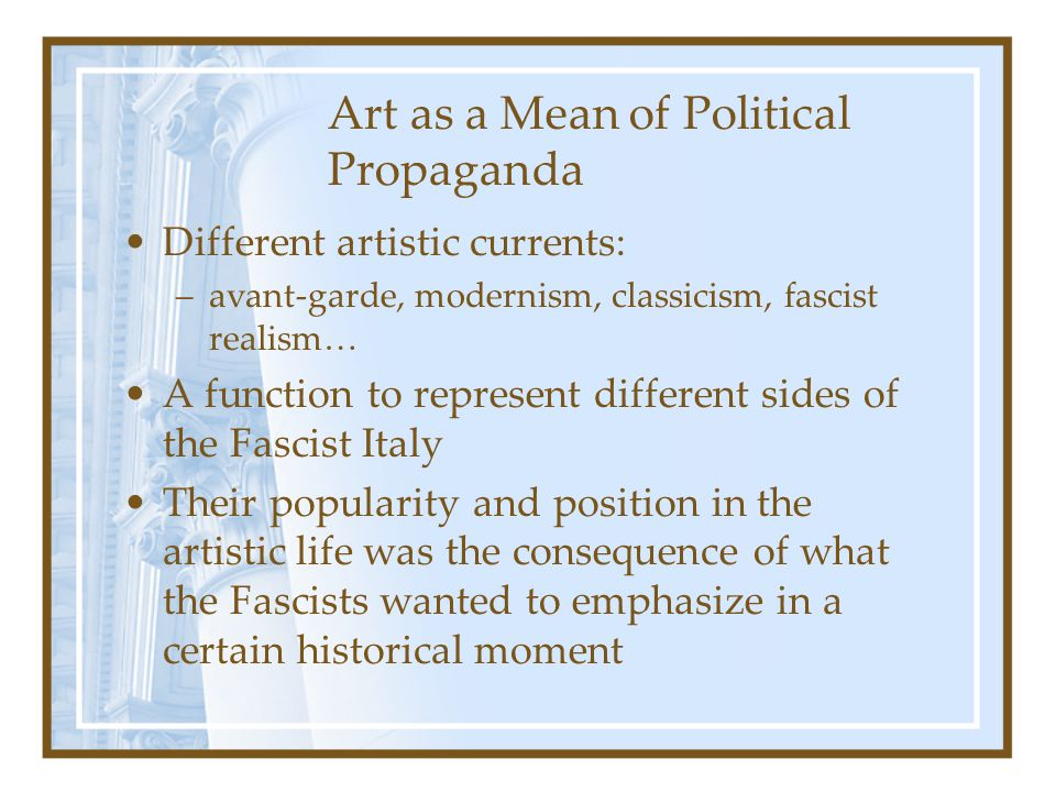 Art as a Mean of Political Propaganda Different artistic currents: –avant-garde, modernism, classicism, fascist realism… A function to represent diffe