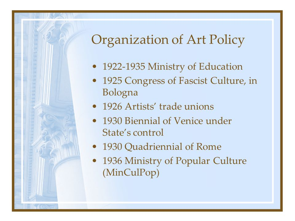 Organization of Art Policy 1922-1935 Ministry of Education 1925 Congress of Fascist Culture, in Bologna 1926 Artists' trade unions 1930 Biennial of Ve