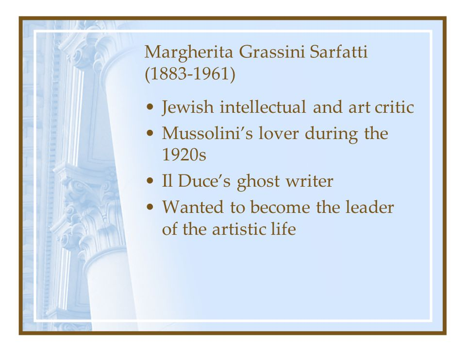 Margherita Grassini Sarfatti (1883-1961) Jewish intellectual and art critic Mussolini's lover during the 1920s Il Duce's ghost writer Wanted to become