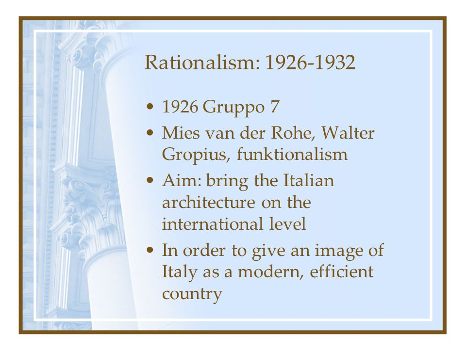 Rationalism: 1926-1932 1926 Gruppo 7 Mies van der Rohe, Walter Gropius, funktionalism Aim: bring the Italian architecture on the international level I
