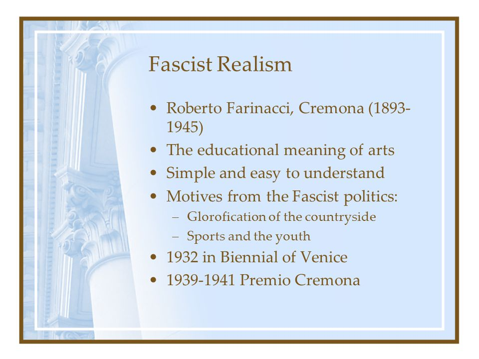 Fascist Realism Roberto Farinacci, Cremona (1893- 1945) The educational meaning of arts Simple and easy to understand Motives from the Fascist politic