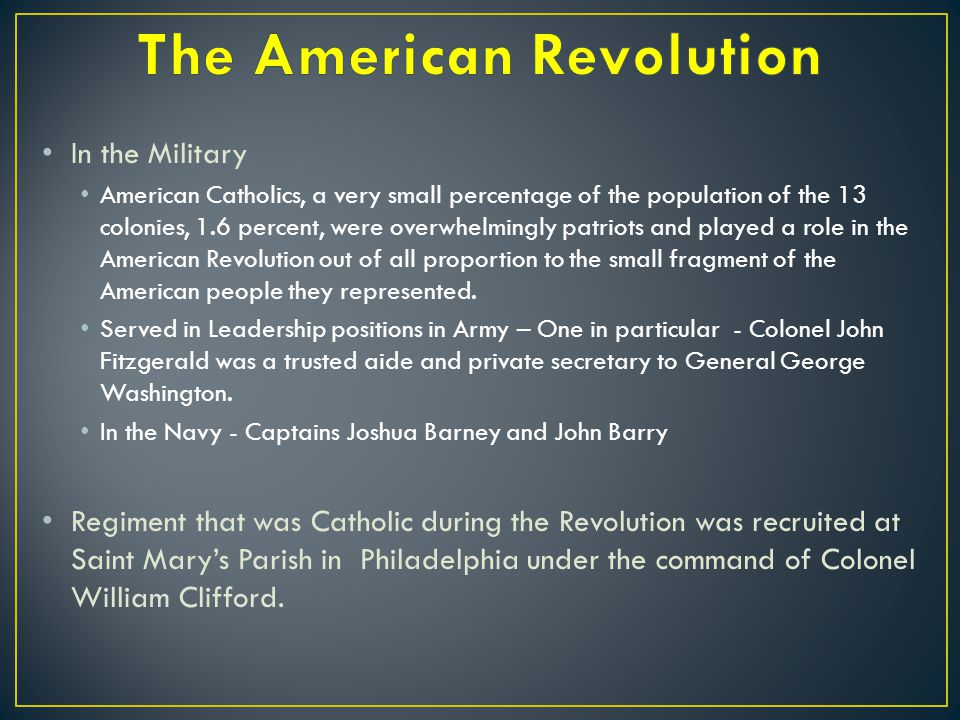 In the Military American Catholics, a very small percentage of the population of the 13 colonies, 1.6 percent, were overwhelmingly patriots and played a role in the American Revolution out of all proportion to the small fragment of the American people they represented.
