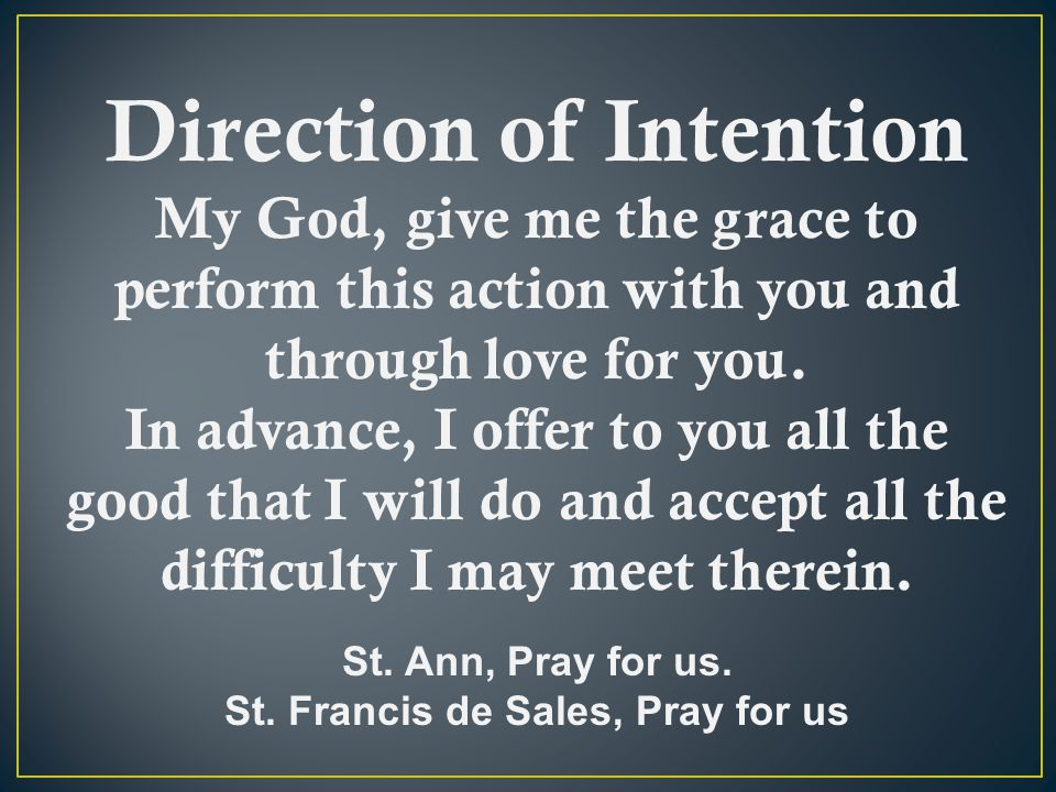 Direction of Intention My God, give me the grace to perform this action with you and through love for you.