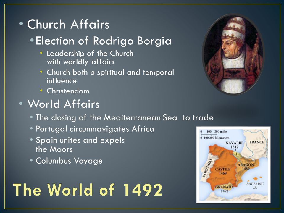 Church Affairs Election of Rodrigo Borgia Leadership of the Church concerned with worldly affairs Church both a spiritual and temporal influence Christendom World Affairs The closing of the Mediterranean Sea to trade Portugal circumnavigates Africa Spain unites and expels the Moors Columbus Voyage