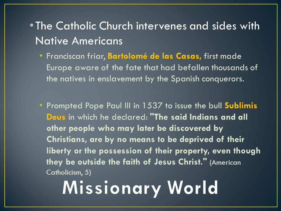 The Catholic Church intervenes and sides with Native Americans Franciscan friar, Bartolomé de las Casas, first made Europe aware of the fate that had befallen thousands of the natives in enslavement by the Spanish conquerors.