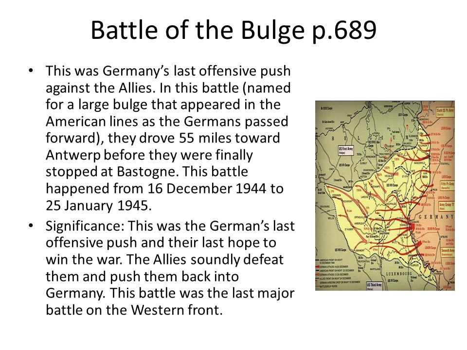 Battle of the Bulge p.689 This was Germany's last offensive push against the Allies. In this battle (named for a large bulge that appeared in the Amer