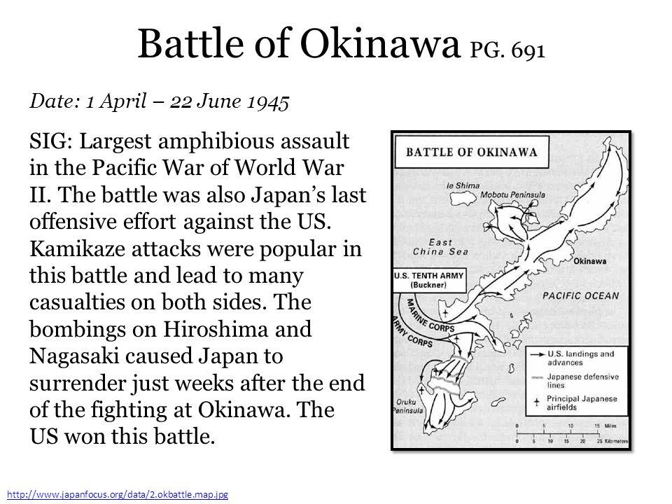 Battle of Okinawa PG. 691 Date: 1 April – 22 June 1945 http://www.japanfocus.org/data/2.okbattle.map.jpg SIG: Largest amphibious assault in the Pacifi