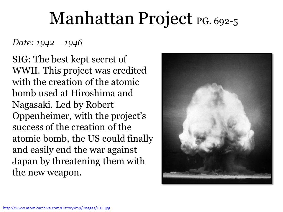 Manhattan Project PG. 692-5 Date: 1942 – 1946 http://www.atomicarchive.com/History/mp/Images/H10.jpg SIG: The best kept secret of WWII. This project w