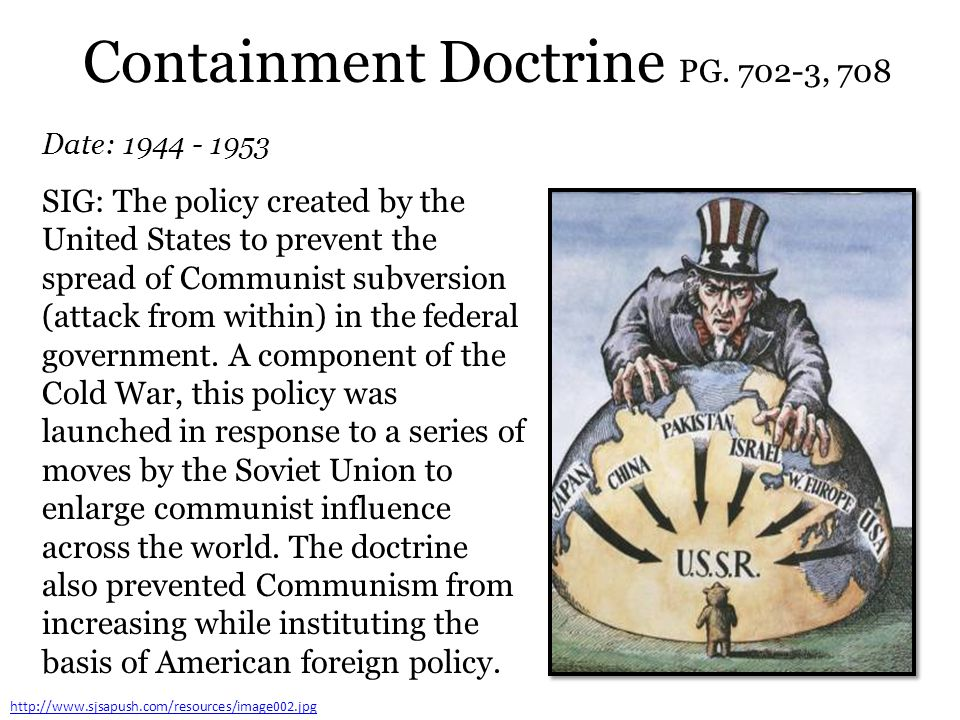 Containment Doctrine PG. 702-3, 708 Date: 1944 - 1953 http://www.sjsapush.com/resources/image002.jpg SIG: The policy created by the United States to p