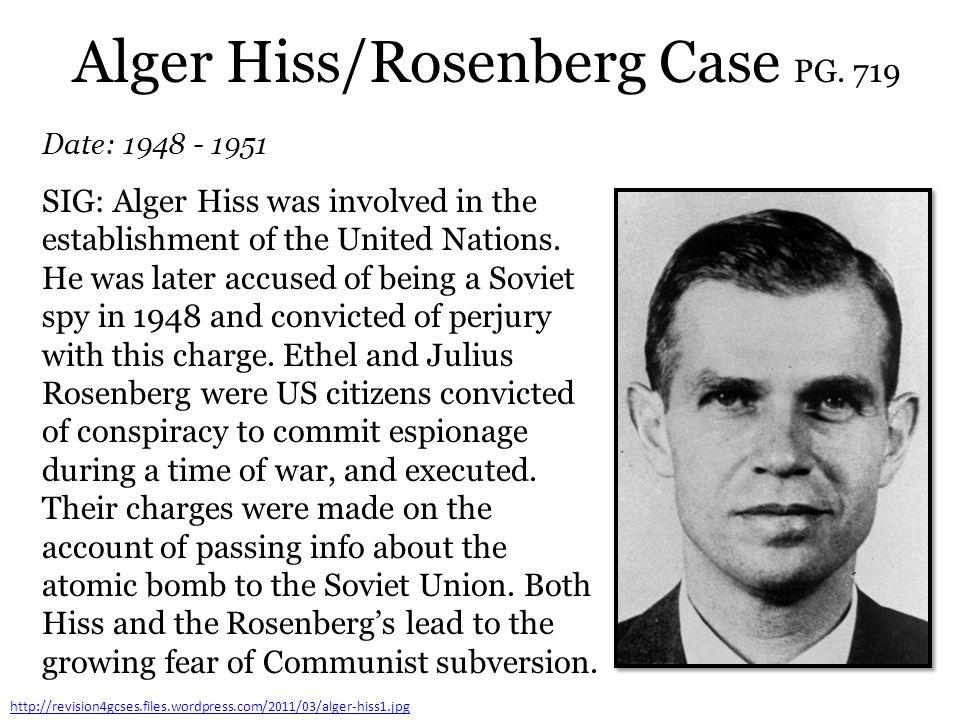 Alger Hiss/Rosenberg Case PG. 719 Date: 1948 - 1951 http://revision4gcses.files.wordpress.com/2011/03/alger-hiss1.jpg SIG: Alger Hiss was involved in