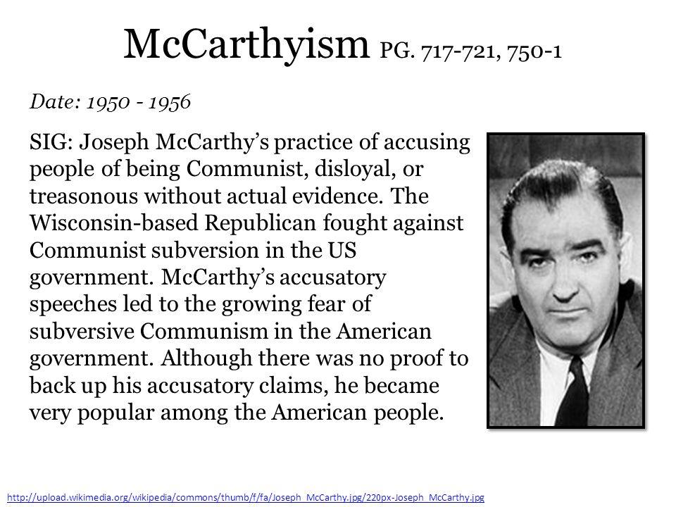 McCarthyism PG. 717-721, 750-1 Date: 1950 - 1956 http://upload.wikimedia.org/wikipedia/commons/thumb/f/fa/Joseph_McCarthy.jpg/220px-Joseph_McCarthy.jp