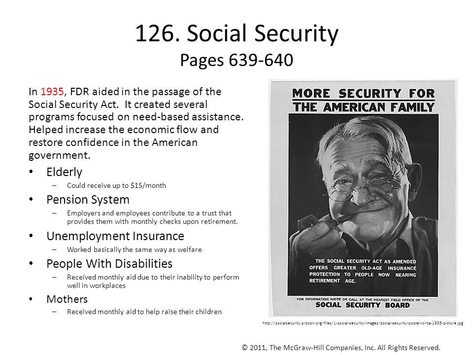 126. Social Security Pages 639-640 In 1935, FDR aided in the passage of the Social Security Act. It created several programs focused on need-based ass
