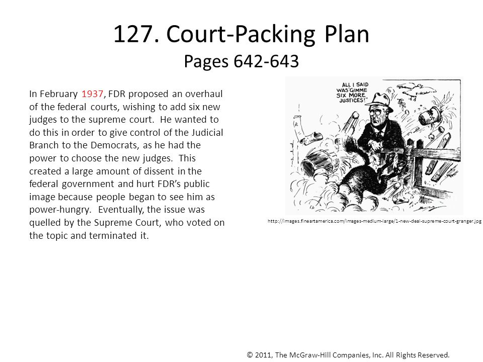127. Court-Packing Plan Pages 642-643 In February 1937, FDR proposed an overhaul of the federal courts, wishing to add six new judges to the supreme c