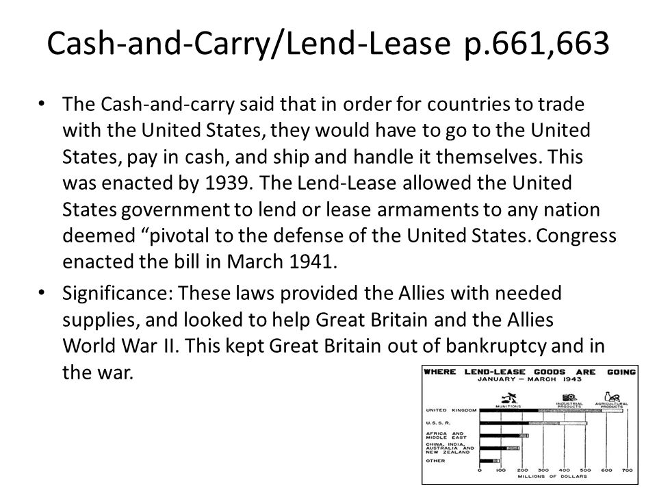 Cash-and-Carry/Lend-Lease p.661,663 The Cash-and-carry said that in order for countries to trade with the United States, they would have to go to the