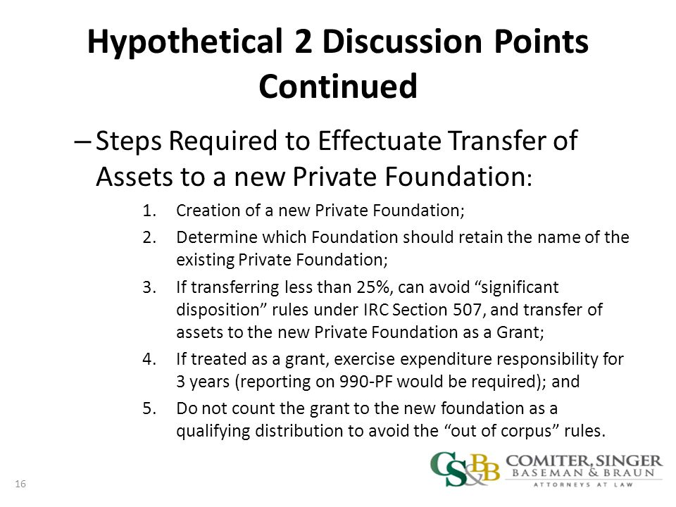 Hypothetical 2 Discussion Points Continued – Steps Required to Effectuate Transfer of Assets to a new Private Foundation : 1.Creation of a new Private Foundation; 2.Determine which Foundation should retain the name of the existing Private Foundation; 3.If transferring less than 25%, can avoid significant disposition rules under IRC Section 507, and transfer of assets to the new Private Foundation as a Grant; 4.If treated as a grant, exercise expenditure responsibility for 3 years (reporting on 990-PF would be required); and 5.Do not count the grant to the new foundation as a qualifying distribution to avoid the out of corpus rules.