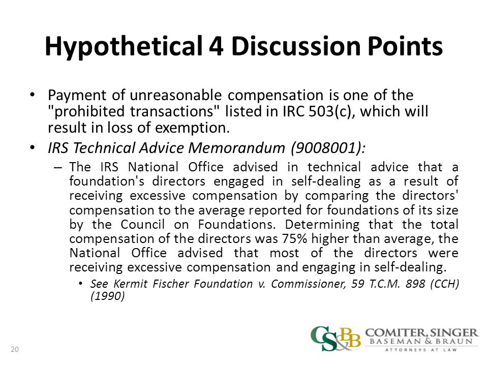 Hypothetical 4 Discussion Points Payment of unreasonable compensation is one of the prohibited transactions listed in IRC 503(c), which will result in loss of exemption.