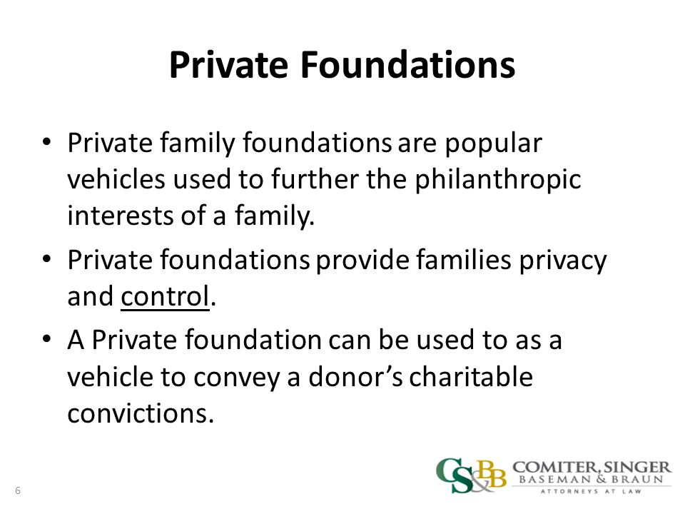 Private Foundations Private family foundations are popular vehicles used to further the philanthropic interests of a family.