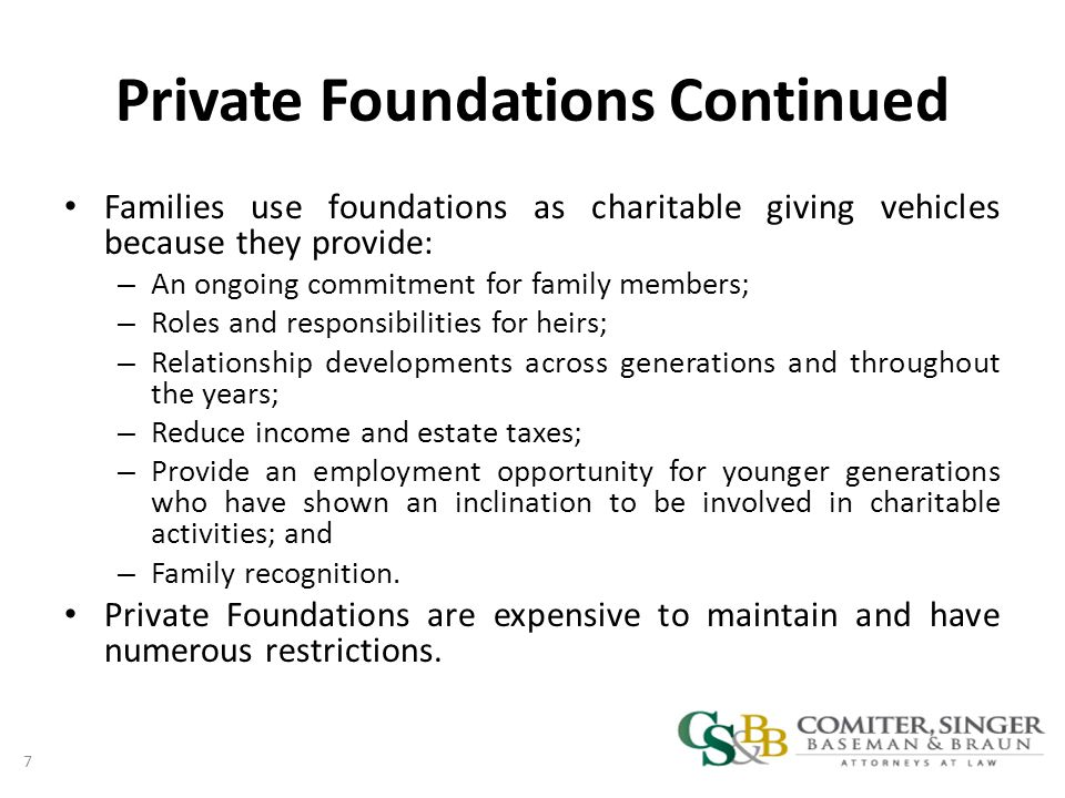 Private Foundations Continued Families use foundations as charitable giving vehicles because they provide: – An ongoing commitment for family members; – Roles and responsibilities for heirs; – Relationship developments across generations and throughout the years; – Reduce income and estate taxes; – Provide an employment opportunity for younger generations who have shown an inclination to be involved in charitable activities; and – Family recognition.