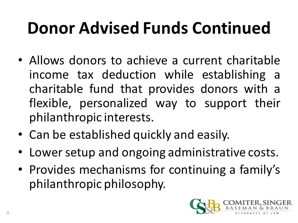 Donor Advised Funds Continued Allows donors to achieve a current charitable income tax deduction while establishing a charitable fund that provides donors with a flexible, personalized way to support their philanthropic interests.