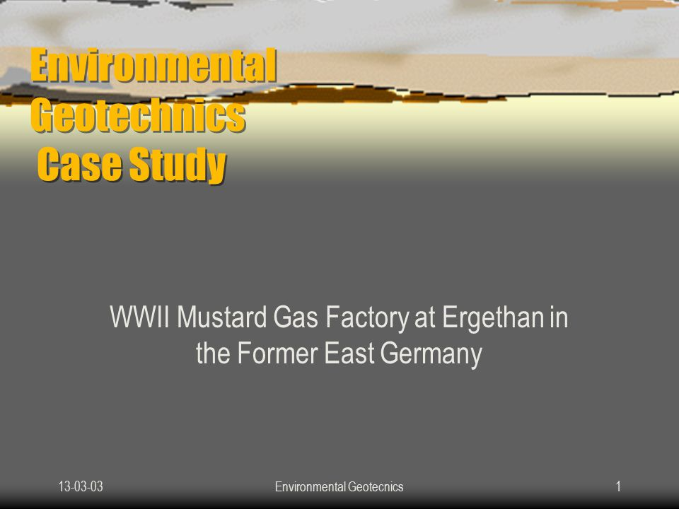 13-03-03Environmental Geotecnics1 Environmental Geotechnics Case Study WWII Mustard Gas Factory at Ergethan in the Former East Germany