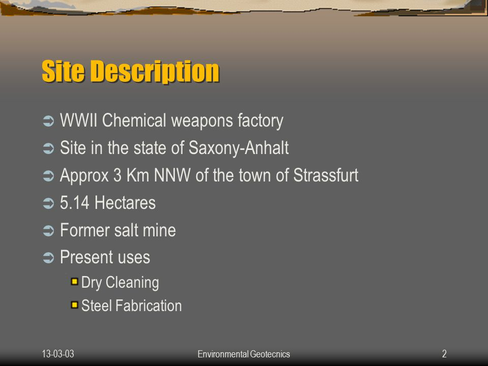 13-03-03Environmental Geotecnics2 Site Description  WWII Chemical weapons factory  Site in the state of Saxony-Anhalt  Approx 3 Km NNW of the town of Strassfurt  5.14 Hectares  Former salt mine  Present uses Dry Cleaning Steel Fabrication