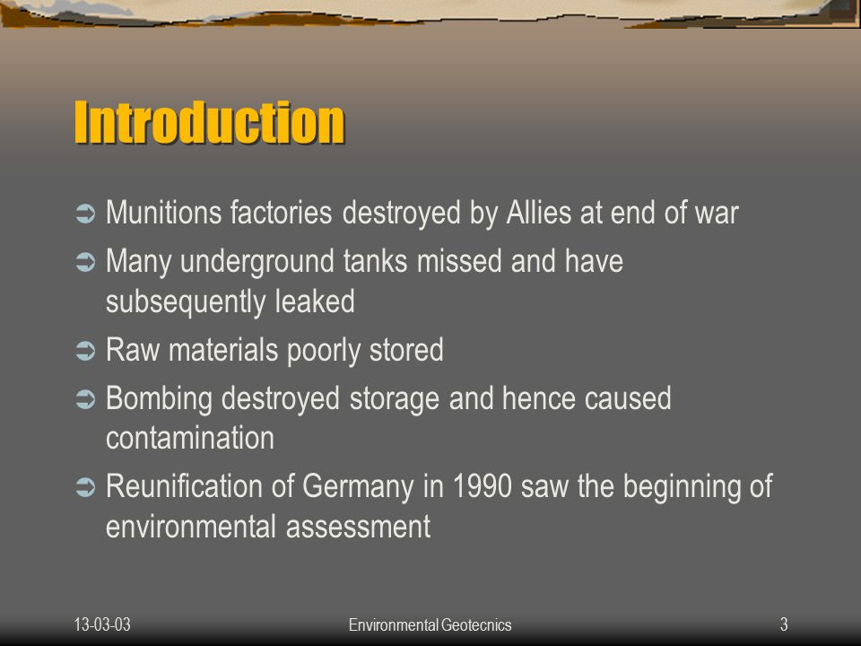 13-03-03Environmental Geotecnics3 Introduction  Munitions factories destroyed by Allies at end of war  Many underground tanks missed and have subsequently leaked  Raw materials poorly stored  Bombing destroyed storage and hence caused contamination  Reunification of Germany in 1990 saw the beginning of environmental assessment