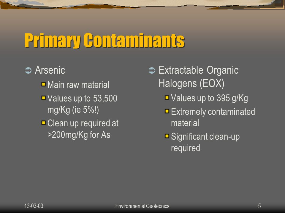 13-03-03Environmental Geotecnics5 Primary Contaminants  Arsenic Main raw material Values up to 53,500 mg/Kg (ie 5%!) Clean up required at >200mg/Kg for As  Extractable Organic Halogens (EOX) Values up to 395 g/Kg Extremely contaminated material Significant clean-up required