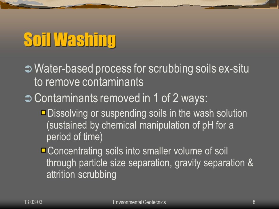 13-03-03Environmental Geotecnics9 Particle Size Separation  Most organic or inorganic contaminants bind chemically or physically to clay or silt particles Washing separates small Clay & silt particles from larger particles Effectively reducing volume of contaminated soil