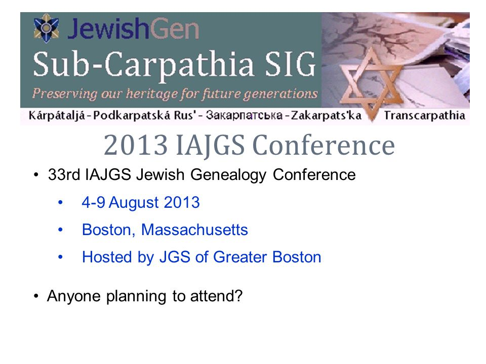 2013 IAJGS Conference 33rd IAJGS Jewish Genealogy Conference 4-9 August 2013 Boston, Massachusetts Hosted by JGS of Greater Boston Anyone planning to