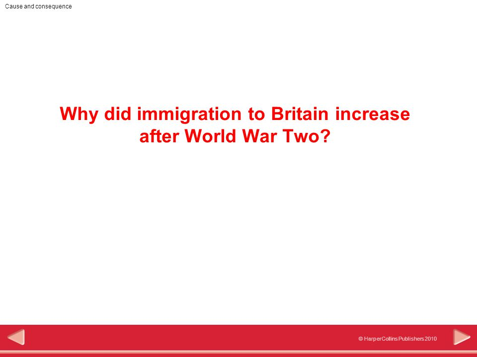 © HarperCollins Publishers 2010 Cause and consequence Why did immigration to Britain increase after World War Two