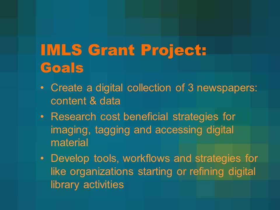 IMLS Grant Project: Goals Create a digital collection of 3 newspapers: content & data Research cost beneficial strategies for imaging, tagging and acc