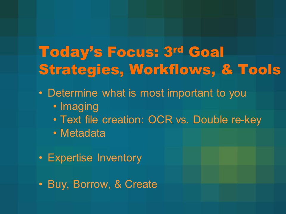 Today's Focus: 3 rd Goal Strategies, Workflows, & Tools Determine what is most important to you Imaging Text file creation: OCR vs. Double re-key Meta