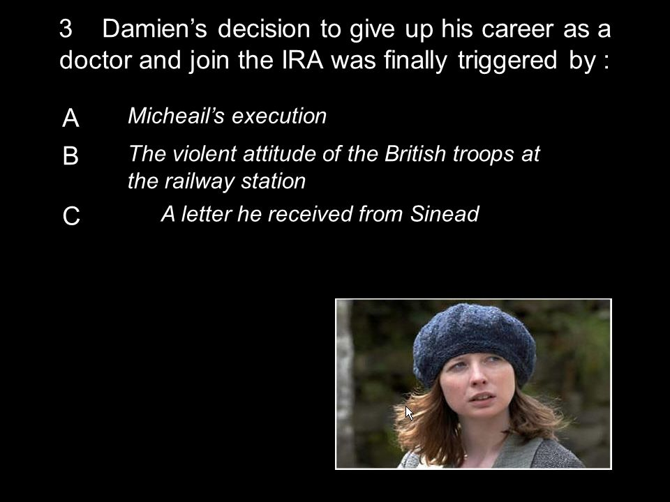 A Micheail's execution B The violent attitude of the British troops at the railway station C A letter he received from Sinead 3 Damien's decision to give up his career as a doctor and join the IRA was finally triggered by :