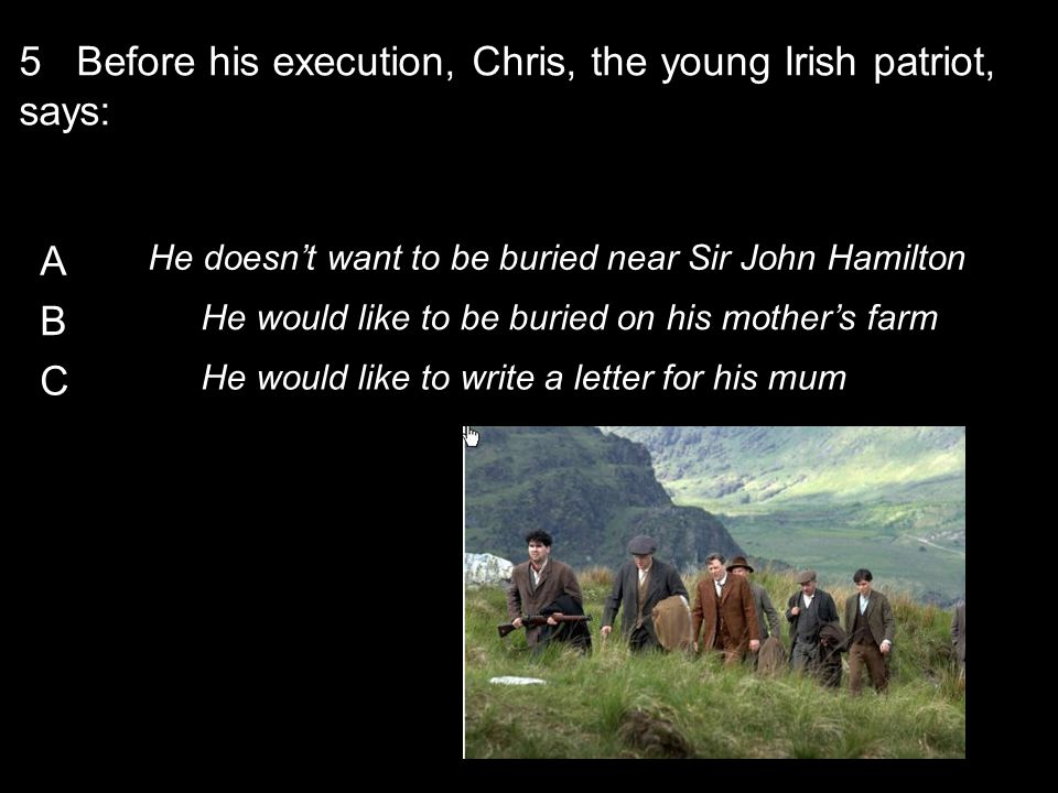 A He doesn't want to be buried near Sir John Hamilton B He would like to be buried on his mother's farm C He would like to write a letter for his mum 5 Before his execution, Chris, the young Irish patriot, says:
