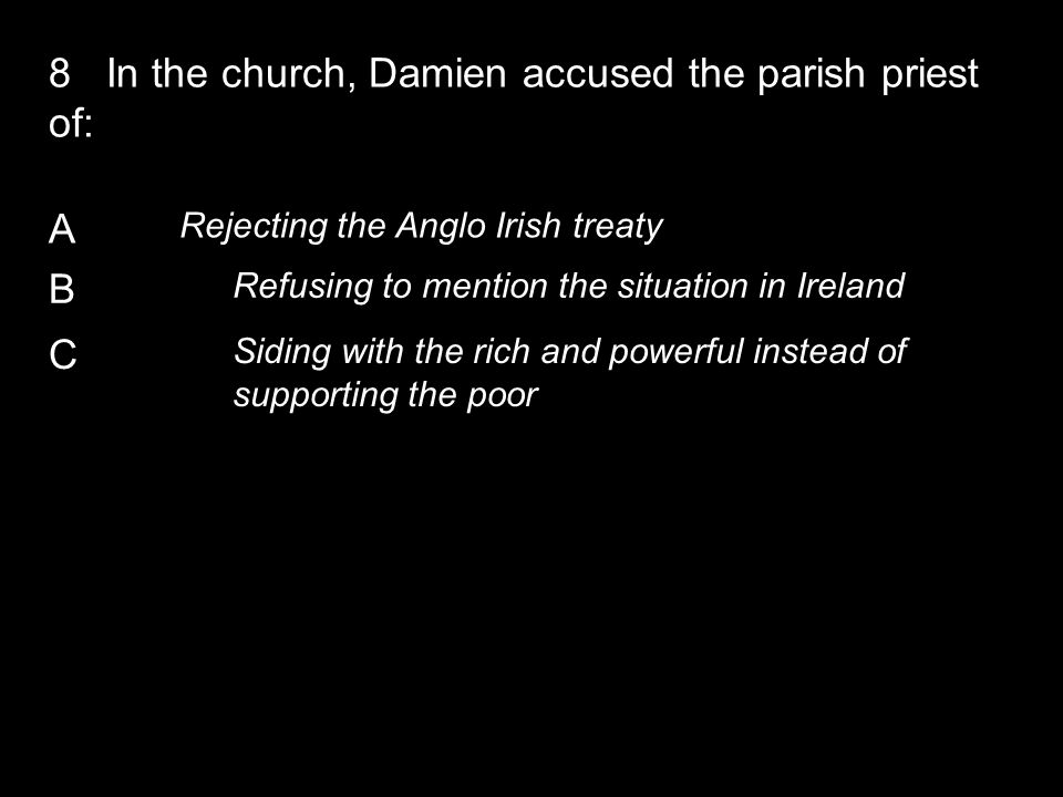 A Rejecting the Anglo Irish treaty B Refusing to mention the situation in Ireland C Siding with the rich and powerful instead of supporting the poor 8 In the church, Damien accused the parish priest of:
