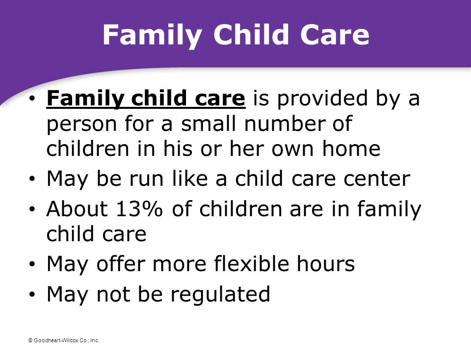© Goodheart-Willcox Co., Inc. Family Child Care Family child care is provided by a person for a small number of children in his or her own home Family
