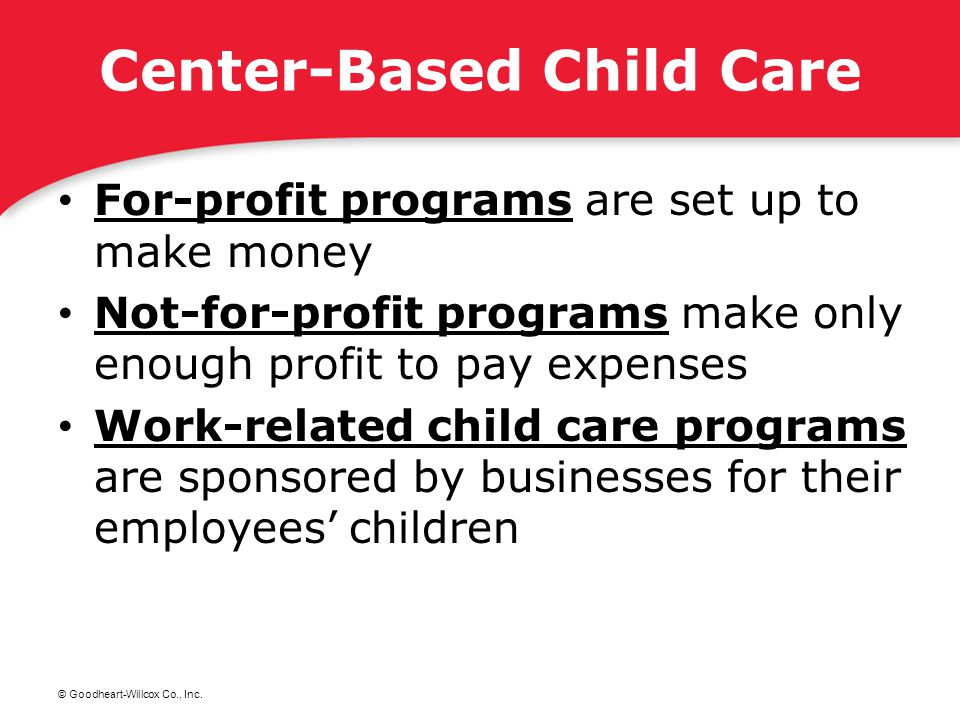 © Goodheart-Willcox Co., Inc. Center-Based Child Care For-profit programs are set up to make money For-profit programs Not-for-profit programs make on