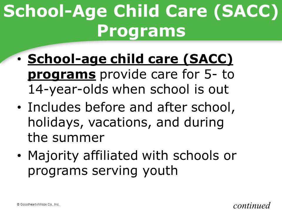 © Goodheart-Willcox Co., Inc. School-Age Child Care (SACC) Programs School-age child care (SACC) programs provide care for 5- to 14-year-olds when sch
