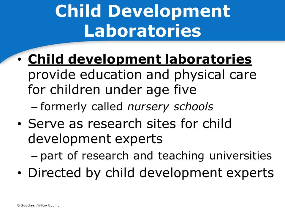 © Goodheart-Willcox Co., Inc. Child Development Laboratories Child development laboratories provide education and physical care for children under age