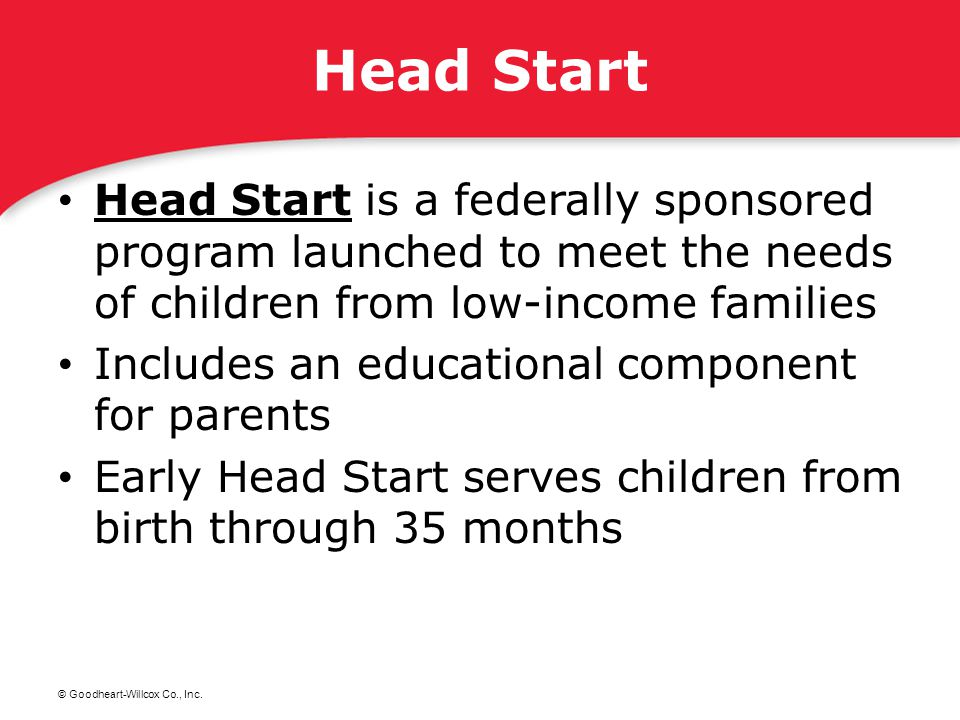 © Goodheart-Willcox Co., Inc. Head Start Head Start is a federally sponsored program launched to meet the needs of children from low-income families H