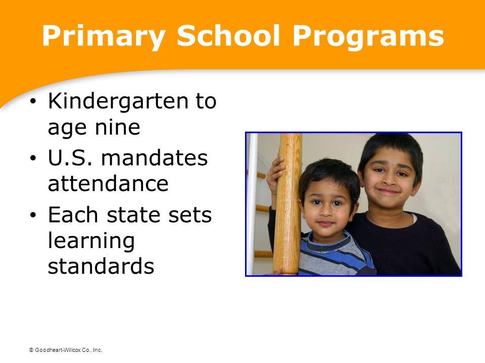 © Goodheart-Willcox Co., Inc. Primary School Programs Kindergarten to age nine U.S. mandates attendance Each state sets learning standards