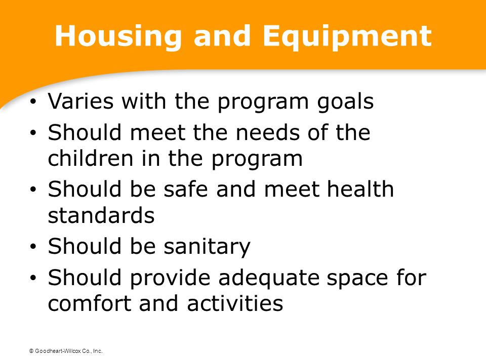 © Goodheart-Willcox Co., Inc. Housing and Equipment Varies with the program goals Should meet the needs of the children in the program Should be safe